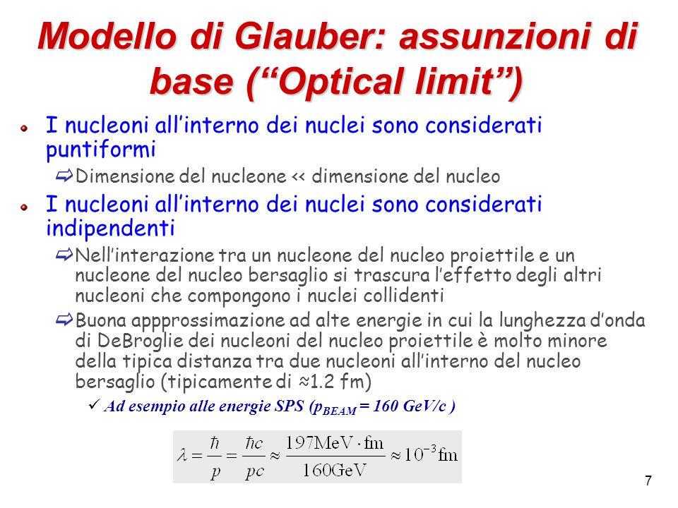 7 Modello di Glauber: assunzioni di base ( Optical limit ) I nucleoni all'interno dei nuclei sono considerati puntiformi  Dimensione del nucleone << dimensione del nucleo I nucleoni all'interno dei nuclei sono considerati indipendenti  Nell'interazione tra un nucleone del nucleo proiettile e un nucleone del nucleo bersaglio si trascura l'effetto degli altri nucleoni che compongono i nuclei collidenti  Buona appprossimazione ad alte energie in cui la lunghezza d'onda di DeBroglie dei nucleoni del nucleo proiettile è molto minore della tipica distanza tra due nucleoni all'interno del nucleo bersaglio (tipicamente di ≈1.2 fm) Ad esempio alle energie SPS (p BEAM = 160 GeV/c )
