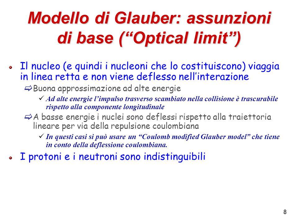 8 Modello di Glauber: assunzioni di base ( Optical limit ) Il nucleo (e quindi i nucleoni che lo costituiscono) viaggia in linea retta e non viene deflesso nell'interazione  Buona approssimazione ad alte energie Ad alte energie l'impulso trasverso scambiato nella collisione è trascurabile rispetto alla componente longitudinale  A basse energie i nuclei sono deflessi rispetto alla traiettoria lineare per via della repulsione coulombiana In questi casi si può usare un Coulomb modified Glauber model che tiene in conto della deflessione coulombiana.