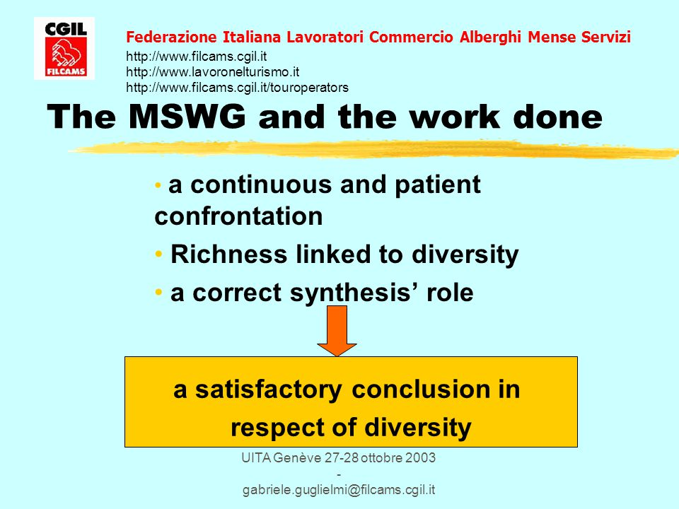UITA Genève 27-28 ottobre 2003 - gabriele.guglielmi@filcams.cgil.it The MSWG and the work done a continuous and patient confrontation Richness linked to diversity a correct synthesis' role Federazione Italiana Lavoratori Commercio Alberghi Mense Servizi http://www.filcams.cgil.it http://www.lavoronelturismo.it http://www.filcams.cgil.it/touroperators a satisfactory conclusion in respect of diversity
