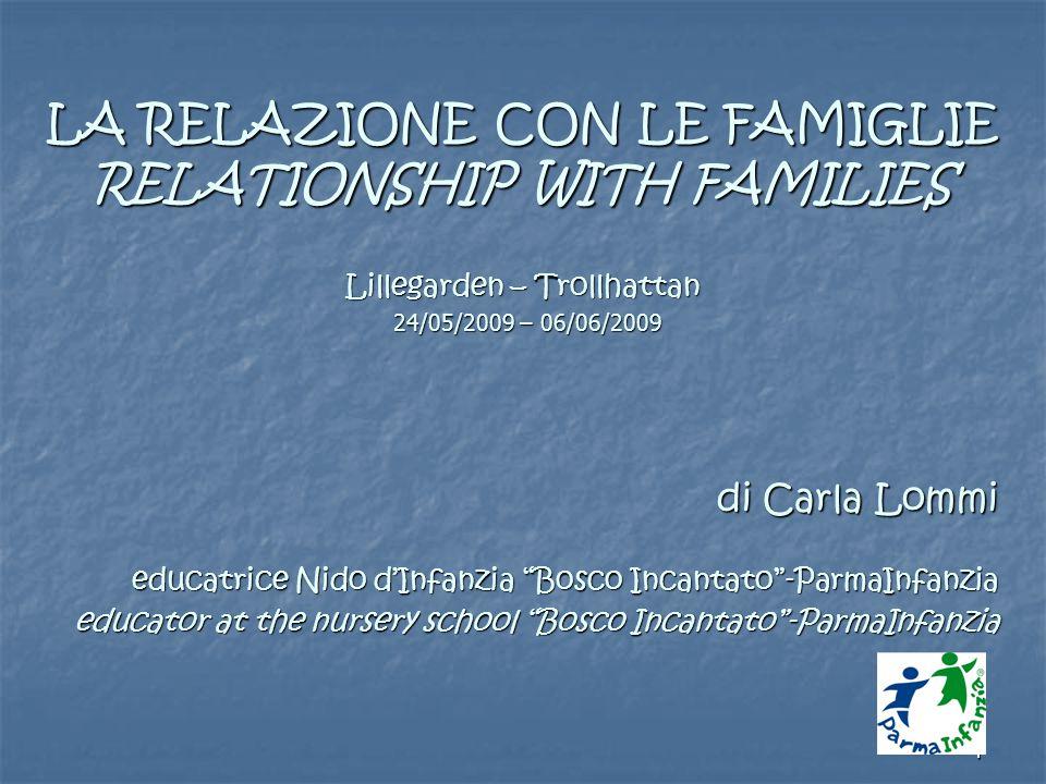 1 LA RELAZIONE CON LE FAMIGLIE RELATIONSHIP WITH FAMILIES Lillegarden – Trollhattan 24/05/2009 – 06/06/2009 di Carla Lommi educatrice Nido d'Infanzia Bosco Incantato -ParmaInfanzia educator at the nursery school Bosco Incantato -ParmaInfanzia