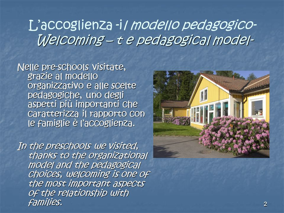 2 Welcoming – t e pedagogical model- L'accoglienza -il modello pedagogico- Welcoming – t e pedagogical model- Nelle pre-schools visitate, grazie al modello organizzativo e alle scelte pedagogiche, uno degli aspetti più importanti che caratterizza il rapporto con le famiglie è l'accoglienza.