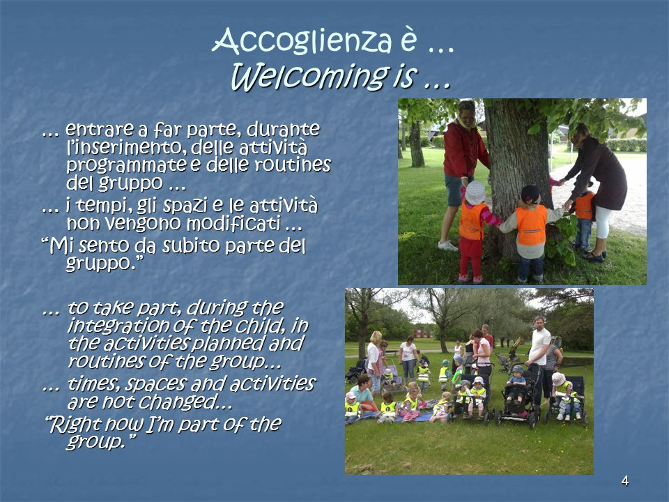 4 Welcoming is … Accoglienza è … Welcoming is … … entrare a far parte, durante l'inserimento, delle attività programmate e delle routines del gruppo … … i tempi, gli spazi e le attività non vengono modificati … Mi sento da subito parte del gruppo. … to take part, during the integration of the child, in the activities planned and routines of the group… … times, spaces and activities are not changed… Right now I'm part of the group.