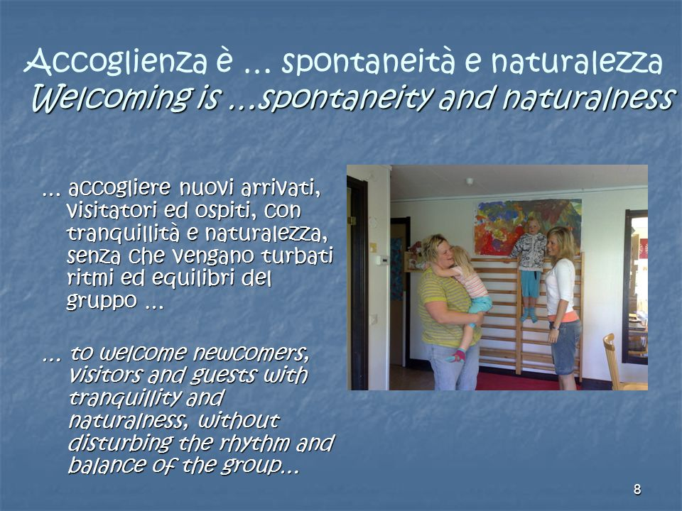 8 Welcoming is …spontaneity and naturalness Accoglienza è … spontaneità e naturalezza Welcoming is …spontaneity and naturalness … accogliere nuovi arrivati, visitatori ed ospiti, con tranquillità e naturalezza, senza che vengano turbati ritmi ed equilibri del gruppo … … to welcome newcomers, visitors and guests with tranquillity and naturalness, without disturbing the rhythm and balance of the group…