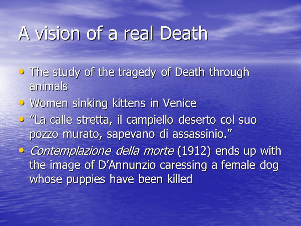 A vision of a real Death The study of the tragedy of Death through animals The study of the tragedy of Death through animals Women sinking kittens in Venice Women sinking kittens in Venice La calle stretta, il campiello deserto col suo pozzo murato, sapevano di assassinio. La calle stretta, il campiello deserto col suo pozzo murato, sapevano di assassinio. Contemplazione della morte (1912) ends up with the image of D'Annunzio caressing a female dog whose puppies have been killed Contemplazione della morte (1912) ends up with the image of D'Annunzio caressing a female dog whose puppies have been killed