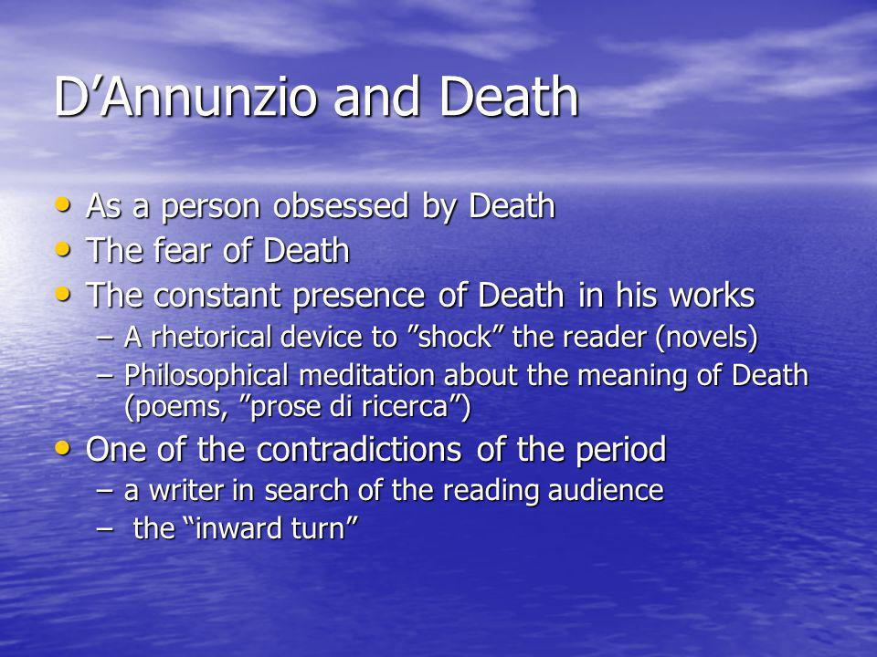 D'Annunzio and Death As a person obsessed by Death As a person obsessed by Death The fear of Death The fear of Death The constant presence of Death in his works The constant presence of Death in his works –A rhetorical device to shock the reader (novels) –Philosophical meditation about the meaning of Death (poems, prose di ricerca ) One of the contradictions of the period One of the contradictions of the period –a writer in search of the reading audience – the inward turn