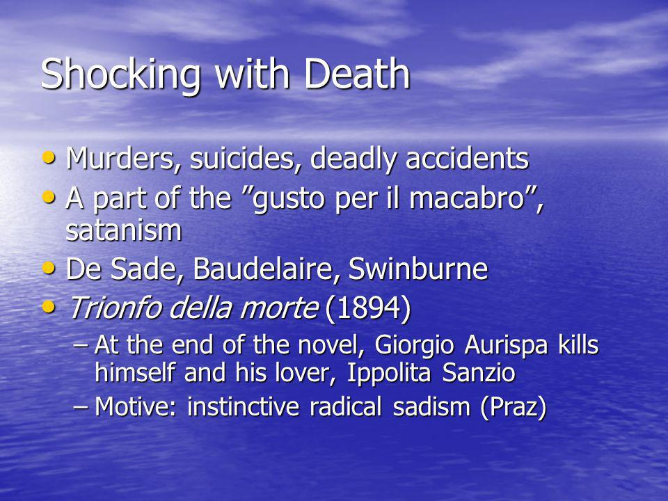 Shocking with Death Murders, suicides, deadly accidents Murders, suicides, deadly accidents A part of the gusto per il macabro , satanism A part of the gusto per il macabro , satanism De Sade, Baudelaire, Swinburne De Sade, Baudelaire, Swinburne Trionfo della morte (1894) Trionfo della morte (1894) –At the end of the novel, Giorgio Aurispa kills himself and his lover, Ippolita Sanzio –Motive: instinctive radical sadism (Praz)