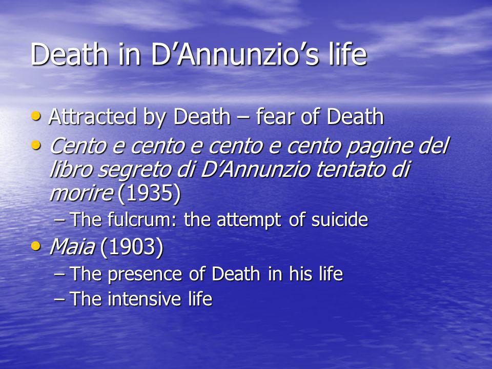 Death in D'Annunzio's life Attracted by Death – fear of Death Attracted by Death – fear of Death Cento e cento e cento e cento pagine del libro segreto di D'Annunzio tentato di morire (1935) Cento e cento e cento e cento pagine del libro segreto di D'Annunzio tentato di morire (1935) –The fulcrum: the attempt of suicide Maia (1903) Maia (1903) –The presence of Death in his life –The intensive life