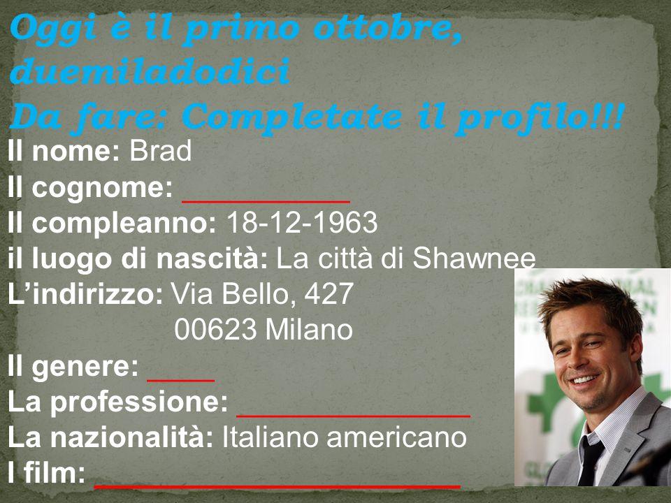 Il nome: Brad Il cognome: __________ Il compleanno: 18-12-1963 il luogo di nascità: La città di Shawnee L'indirizzo: Via Bello, 427 00623 Milano Il genere: ____ La professione: ______________ La nazionalità: Italiano americano I film: ______________________ Oggi è il primo ottobre, duemiladodici Da fare: Completate il profilo!!!