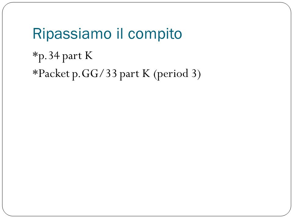 Ripassiamo il compito *p.34 part K *Packet p.GG/33 part K (period 3)