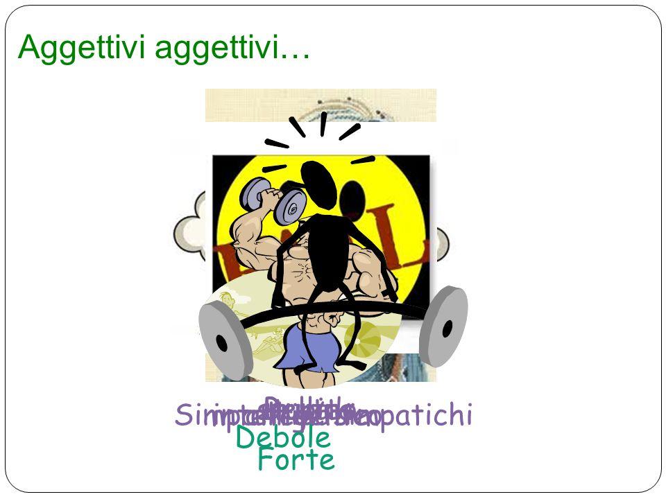 Aggettivi aggettivi… BellaBrutta Simpatico/ simpatichiantipaticointelligente stupido Forte Debole