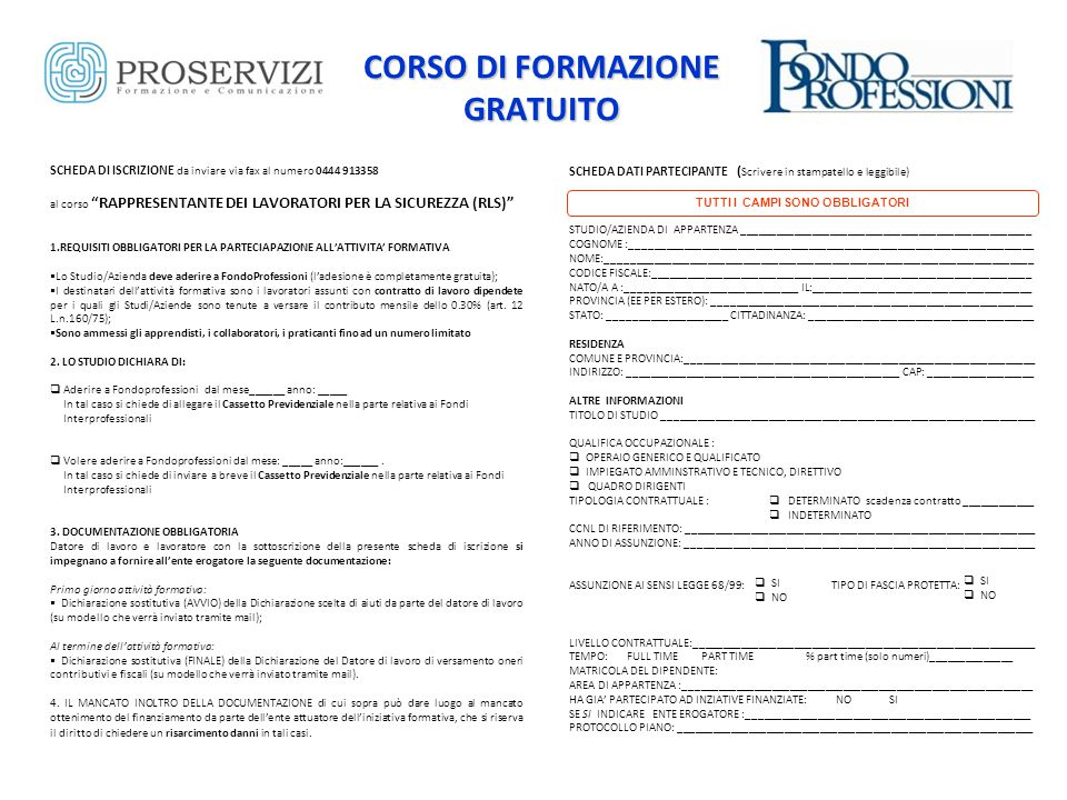 CORSO DI FORMAZIONE GRATUITO SCHEDA DI ISCRIZIONE da inviare via fax al numero 0444 913358 al corso RAPPRESENTANTE DEI LAVORATORI PER LA SICUREZZA (RLS) 1.REQUISITI OBBLIGATORI PER LA PARTECIAPAZIONE ALL'ATTIVITA' FORMATIVA  Lo Studio/Azienda deve aderire a FondoProfessioni (l'adesione è completamente gratuita);  I destinatari dell'attività formativa sono i lavoratori assunti con contratto di lavoro dipendete per i quali gli Studi/Aziende sono tenute a versare il contributo mensile dello 0.30% (art.