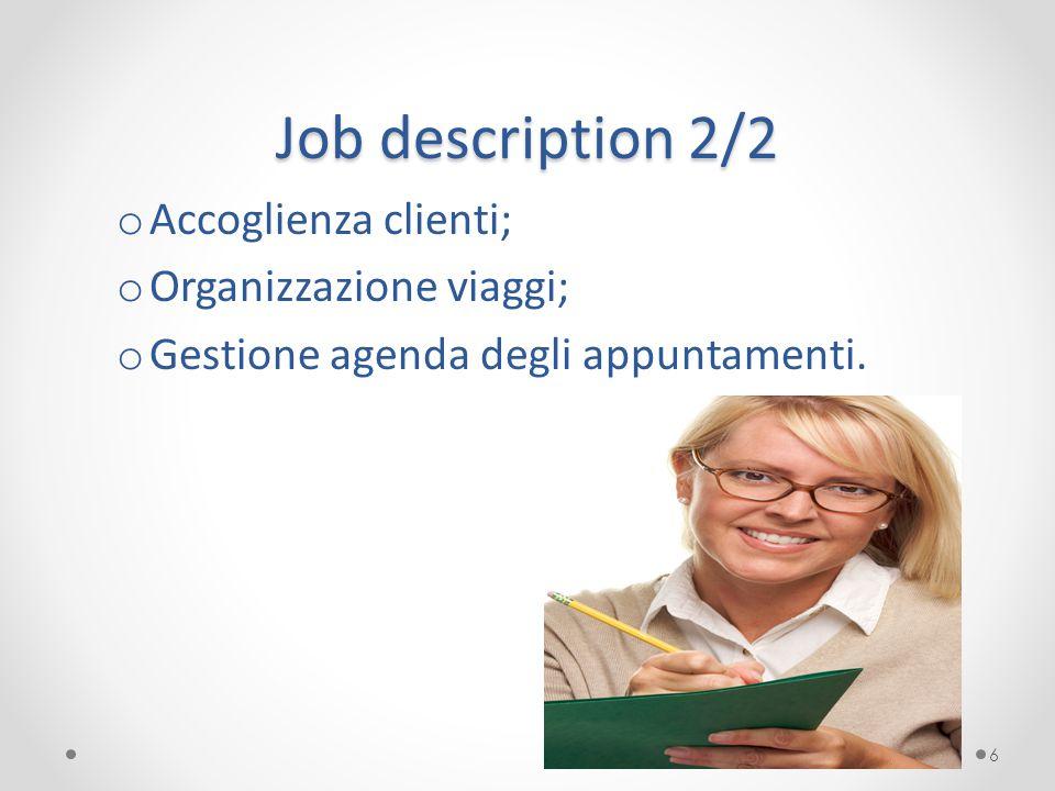Job description 2/2 o Accoglienza clienti; o Organizzazione viaggi; o Gestione agenda degli appuntamenti. 6