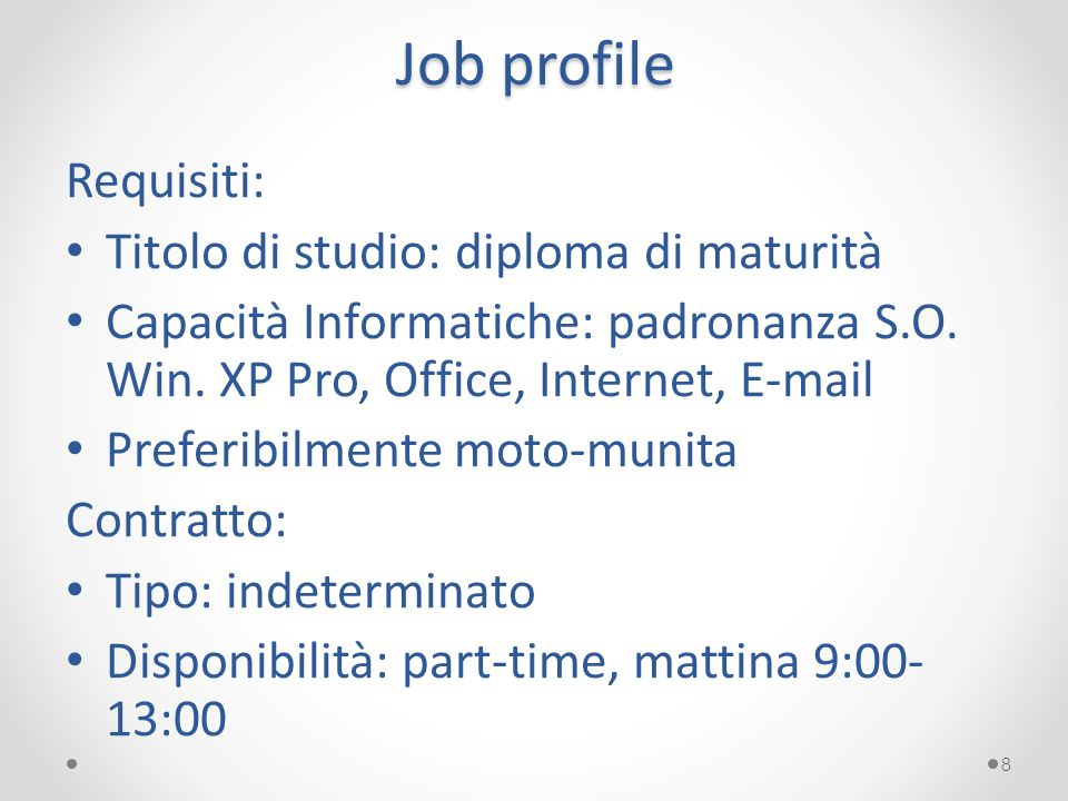 Job profile Requisiti: Titolo di studio: diploma di maturità Capacità Informatiche: padronanza S.O. Win. XP Pro, Office, Internet, E-mail Preferibilme