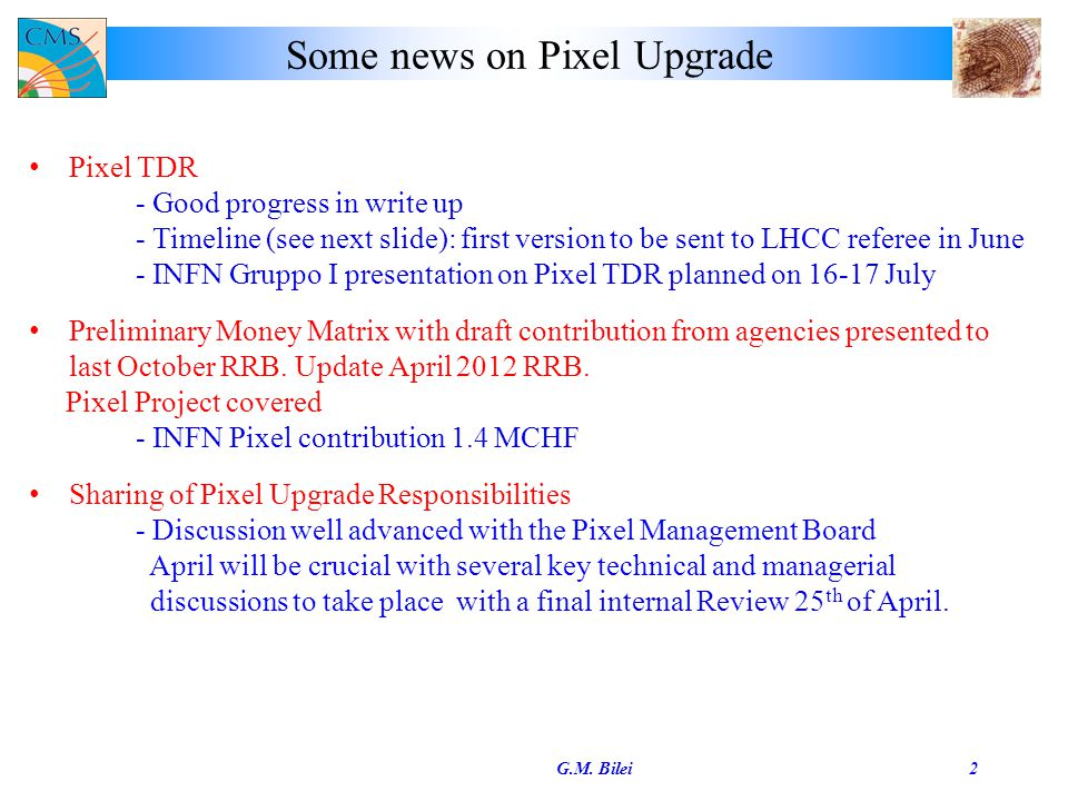 Some news on Pixel Upgrade G.M. Bilei2 Pixel TDR - Good progress in write up - Timeline (see next slide): first version to be sent to LHCC referee in