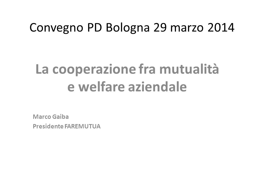 Convegno PD Bologna 29 marzo 2014 La cooperazione fra mutualità e welfare aziendale Marco Gaiba Presidente FAREMUTUA