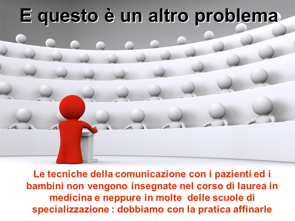 E questo è un altro problema Le tecniche della comunicazione con i pazienti ed i bambini non vengono insegnate nel corso di laurea in medicina e neppure in molte delle scuole di specializzazione : dobbiamo con la pratica affinarle