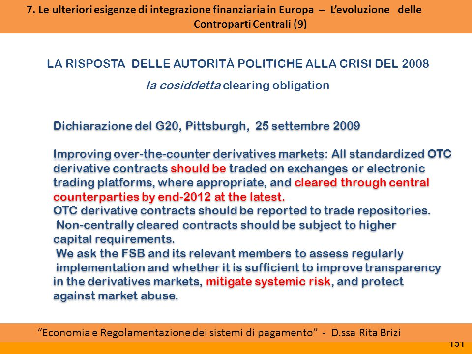 LA RISPOSTA DELLE AUTORITÀ POLITICHE ALLA CRISI DEL 2008 la cosiddetta clearing obligation Accordo politico PTSC ESMA Board of Supervisors Approvazione RTS da parte della Commissione Dichiarazione del G20, Pittsburgh, 25 settembre 2009 Improving over-the-counter derivatives markets: All standardized OTC derivative contracts should be traded on exchanges or electronic trading platforms, where appropriate, and cleared through central counterparties by end-2012 at the latest.