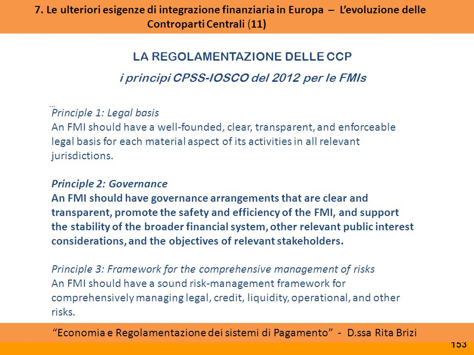 LA REGOLAMENTAZIONE DELLE CCP i principi CPSS-IOSCO del 2012 per le FMIs Accordo politico PTSC ESMA Board of Supervisors Approvazione RTS da parte della Commissione … Principle 1: Legal basis An FMI should have a well-founded, clear, transparent, and enforceable legal basis for each material aspect of its activities in all relevant jurisdictions.