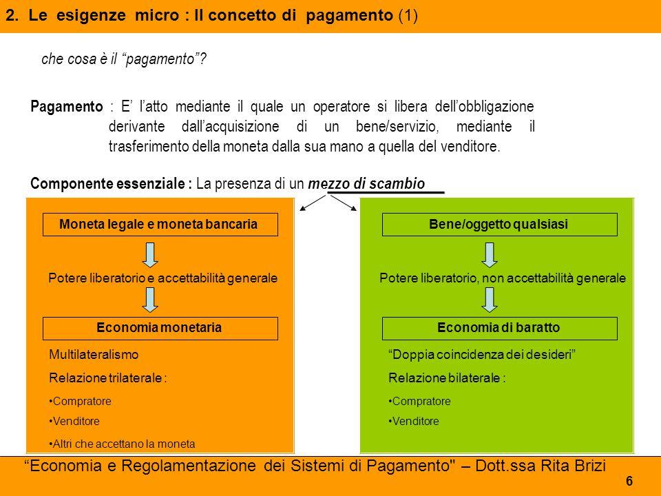 Perché il SDP possa configurarsi in tal modo, storicamente si sono andate affermando due funzioni chiave: - la funzione di intermediazione , assicurata dagli intermediari finanziari - la funzione di garanzia , assicurata dalle banche centrali 17 3.Leesigenzemacro: Cosa è un SDP (2) Economia e Regolamentazione dei Sistemi di Pagamento – Dott.ssa Rita Brizi Definizione del SDP (BRI-1992): Un sistema dei pagamenti consiste in un complesso apparato isgtituzionale Composto di intermediari, strumenti, procedure e norme su cui si fonda la circolazione della moneta in una data area geografica.