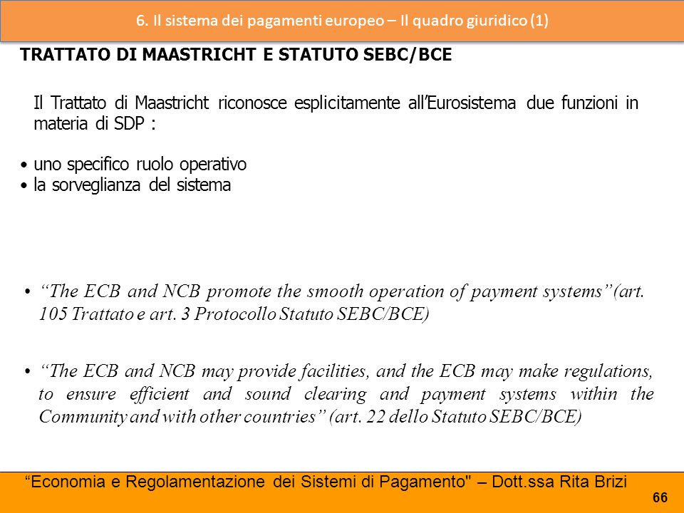 TRATTATO DI MAASTRICHT E STATUTO SEBC/BCE Il Trattato di Maastricht riconosce esplicitamente all'Eurosistema due funzioni in materia di SDP : uno specifico ruolo operativo la sorveglianza del sistema 66 The ECB and NCB promote the smooth operation of payment systems (art.