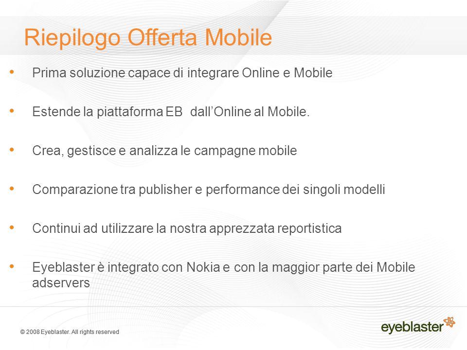 © 2008 Eyeblaster. All rights reserved Riepilogo Offerta Mobile Prima soluzione capace di integrare Online e Mobile Estende la piattaforma EB dall'Onl