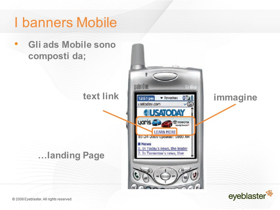 © 2008 Eyeblaster. All rights reserved Gli ads Mobile sono composti da; immagine text link …landing Page I banners Mobile