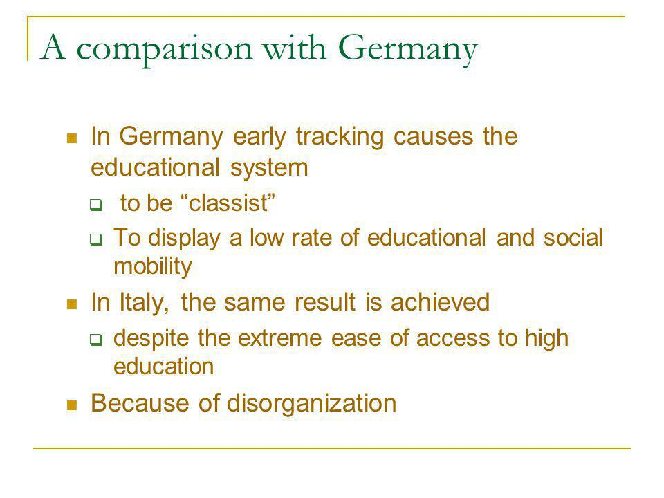 A comparison with Germany In Germany early tracking causes the educational system  to be classist  To display a low rate of educational and social mobility In Italy, the same result is achieved  despite the extreme ease of access to high education Because of disorganization