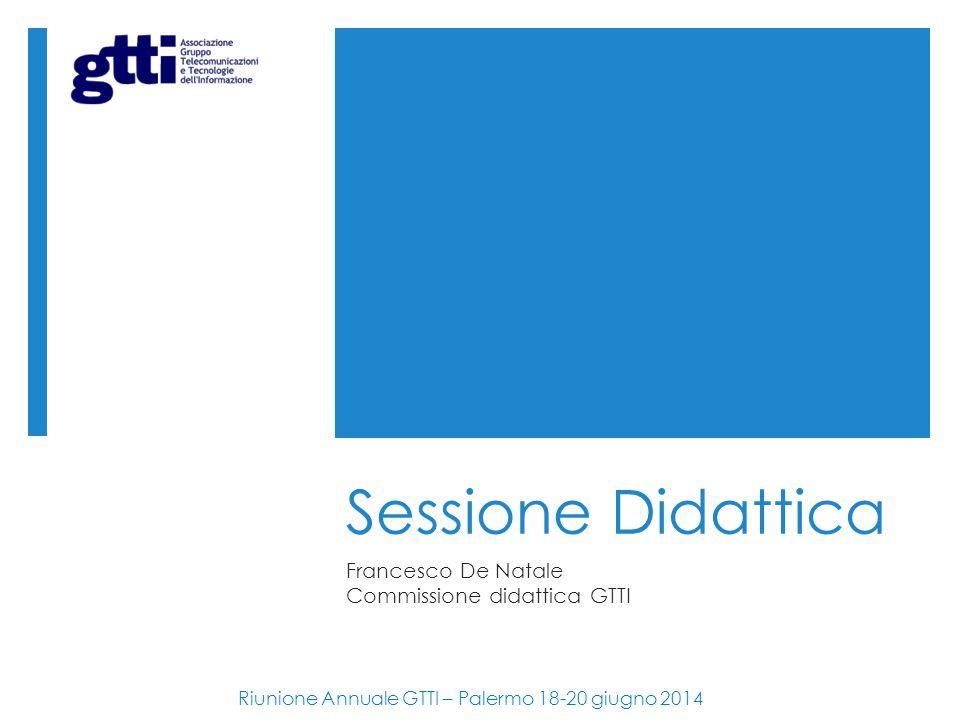 Sessione Didattica Francesco De Natale Commissione didattica GTTI Riunione Annuale GTTI – Palermo 18-20 giugno 2014