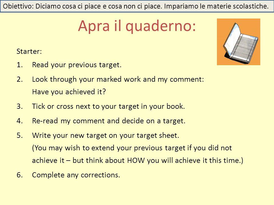 Apra il quaderno: Obiettivo: Diciamo cosa ci piace e cosa non ci piace. Impariamo le materie scolastiche. Starter: 1.Read your previous target. 2.Look