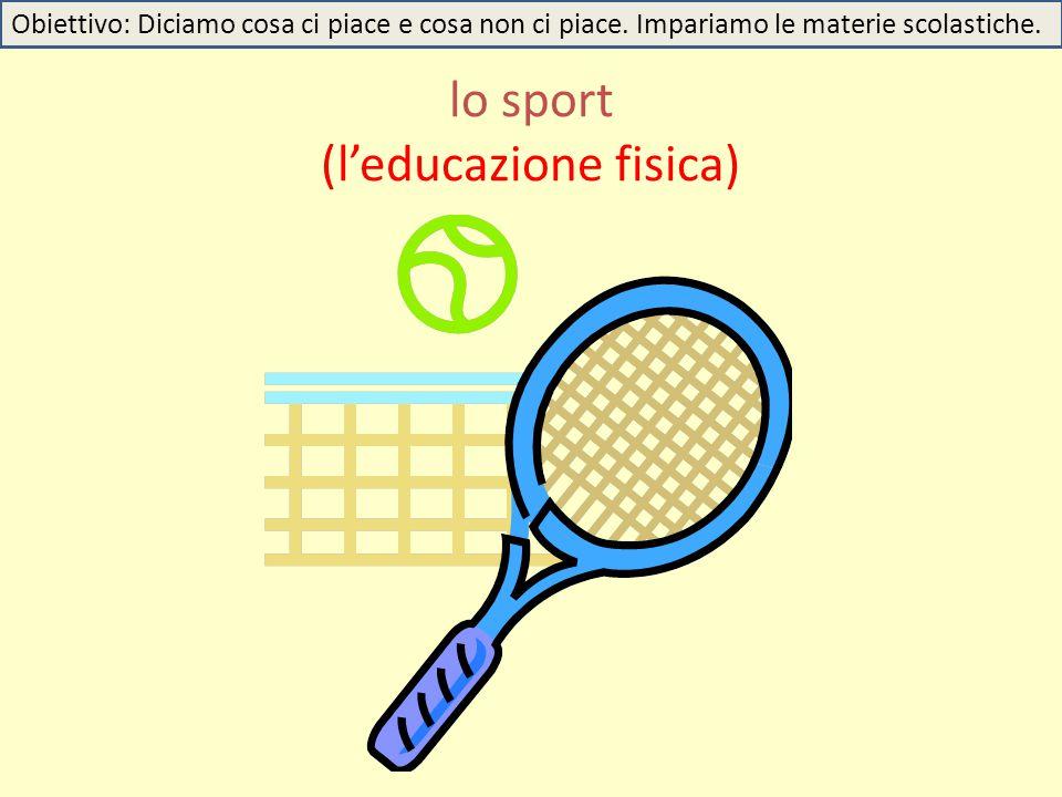 lo sport (l'educazione fisica) Obiettivo: Diciamo cosa ci piace e cosa non ci piace. Impariamo le materie scolastiche.