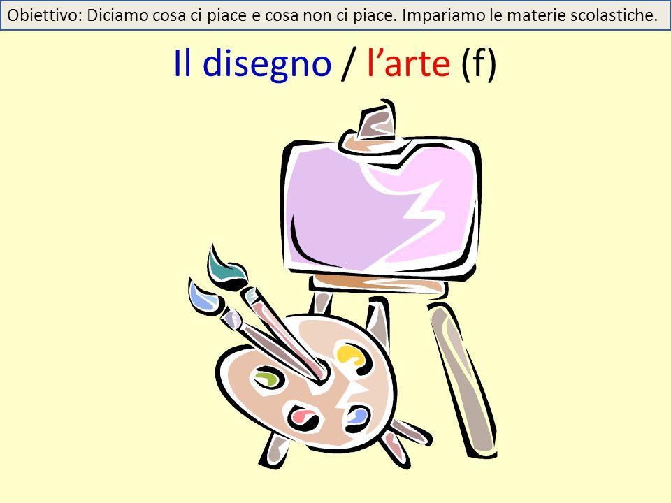 Il disegno / l'arte (f) Obiettivo: Diciamo cosa ci piace e cosa non ci piace. Impariamo le materie scolastiche.