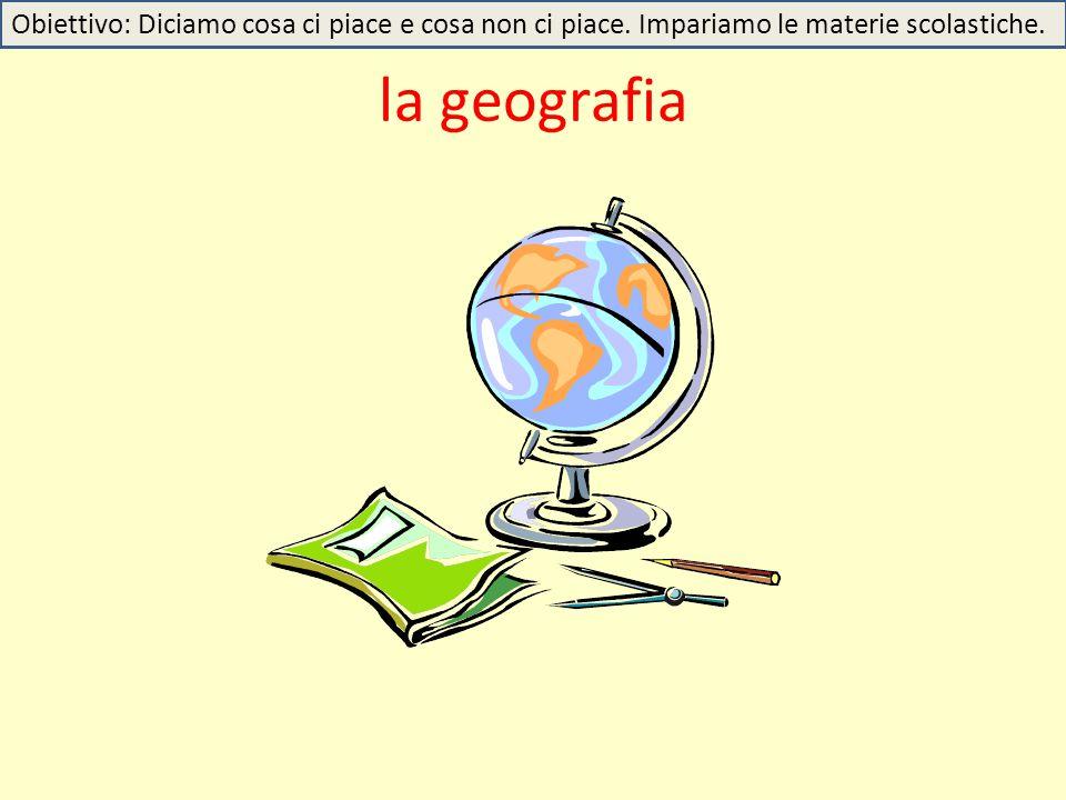 la geografia Obiettivo: Diciamo cosa ci piace e cosa non ci piace. Impariamo le materie scolastiche.