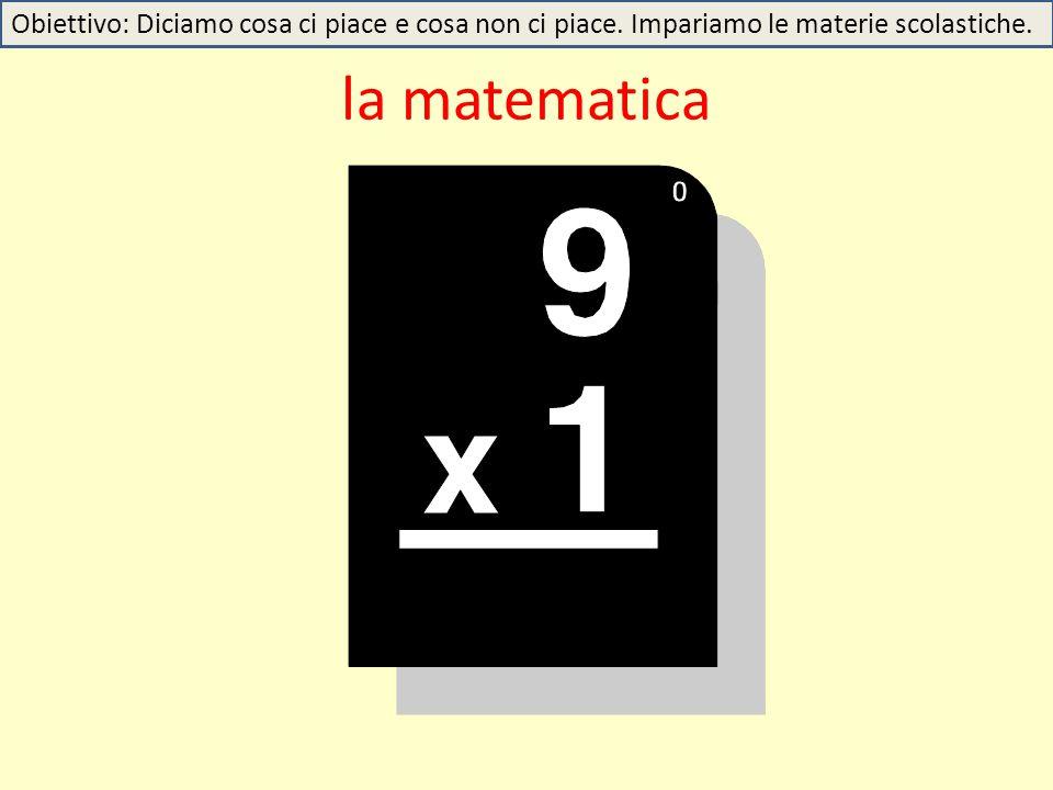la matematica Obiettivo: Diciamo cosa ci piace e cosa non ci piace. Impariamo le materie scolastiche.