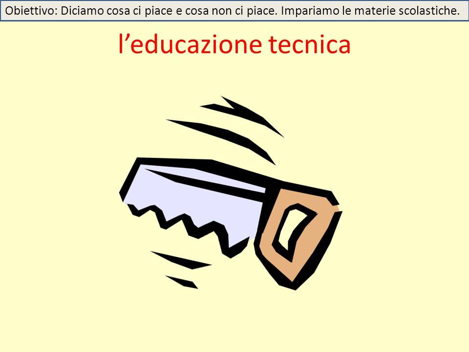 l'educazione tecnica Obiettivo: Diciamo cosa ci piace e cosa non ci piace. Impariamo le materie scolastiche.