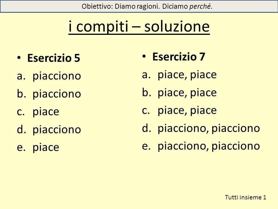i compiti – soluzione Esercizio 5 a.piacciono b.piacciono c.piace d.piacciono e.piace Esercizio 7 a.piace, piace b.piace, piace c.piace, piace d.piacc