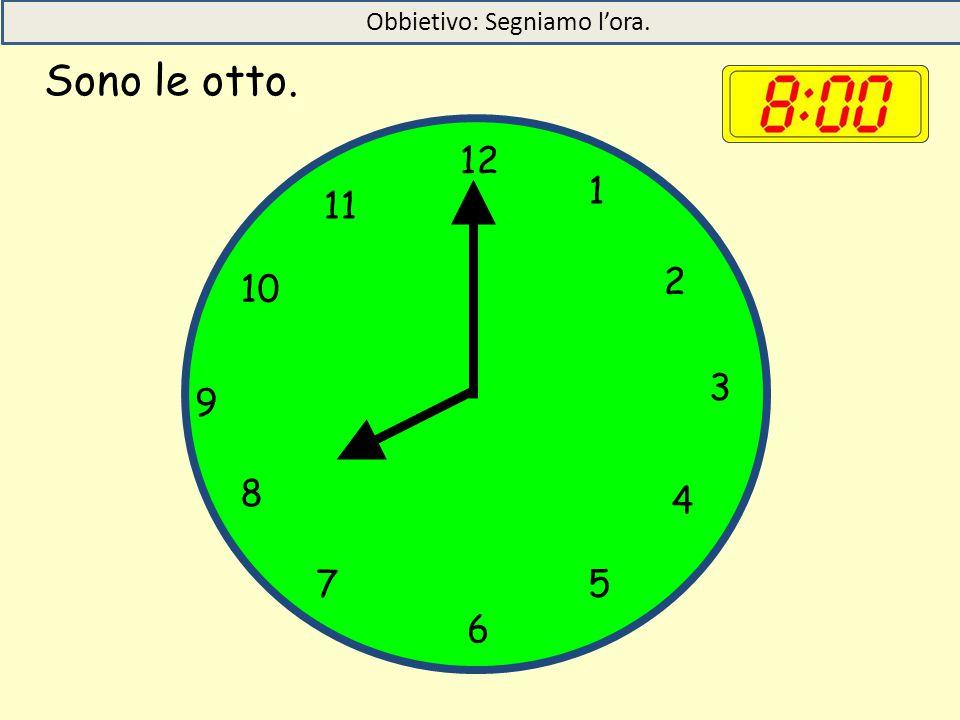 Sono le otto. 12 1 5 4 9 3 6 10 11 2 7 8 Obbietivo: Segniamo l'ora.
