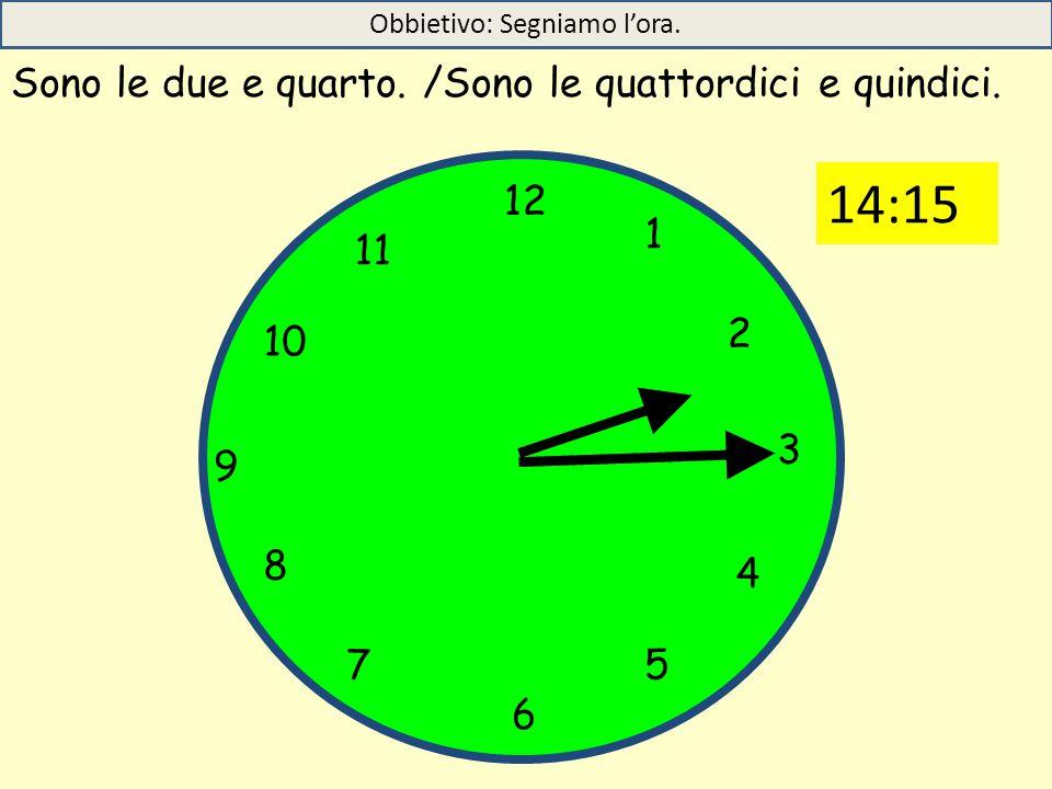 12 1 5 4 9 3 6 10 11 2 7 8 Sono le due e quarto. /Sono le quattordici e quindici. Obbietivo: Segniamo l'ora. 14:15