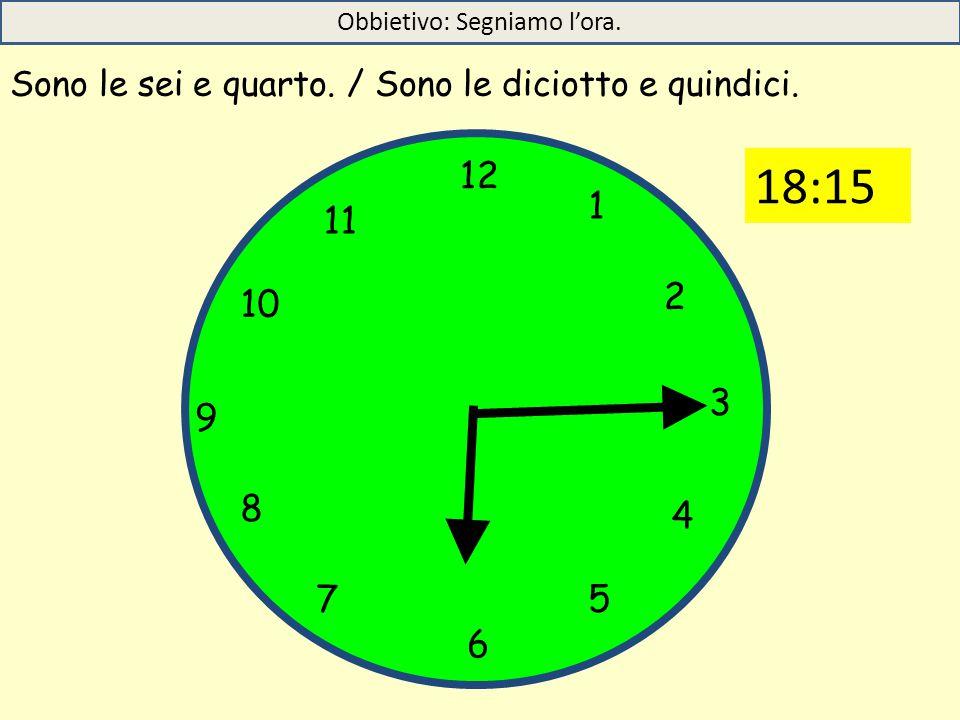 12 1 5 4 9 3 6 10 11 2 7 8 Sono le sei e quarto. / Sono le diciotto e quindici. Obbietivo: Segniamo l'ora. 18:15