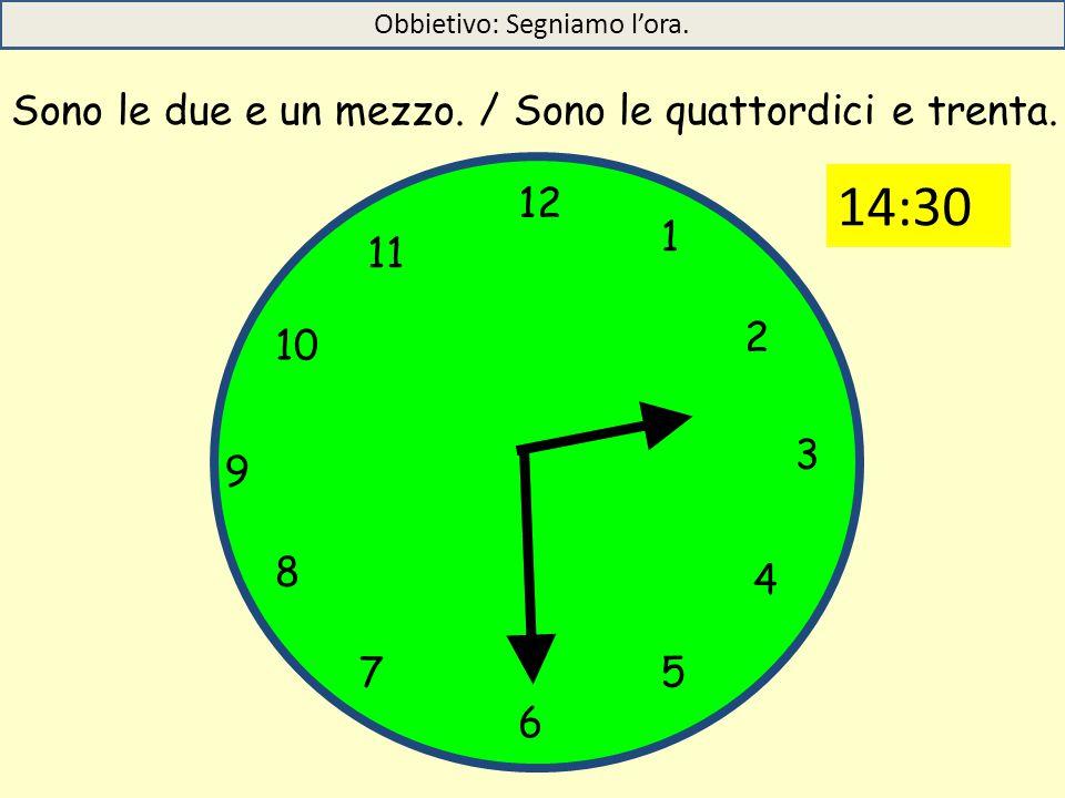 12 1 5 4 9 3 6 10 11 2 7 8 Sono le due e un mezzo. / Sono le quattordici e trenta. Obbietivo: Segniamo l'ora. 14:30