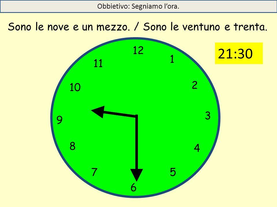12 1 5 4 9 3 6 10 11 2 7 8 Sono le nove e un mezzo. / Sono le ventuno e trenta. Obbietivo: Segniamo l'ora. 21:30