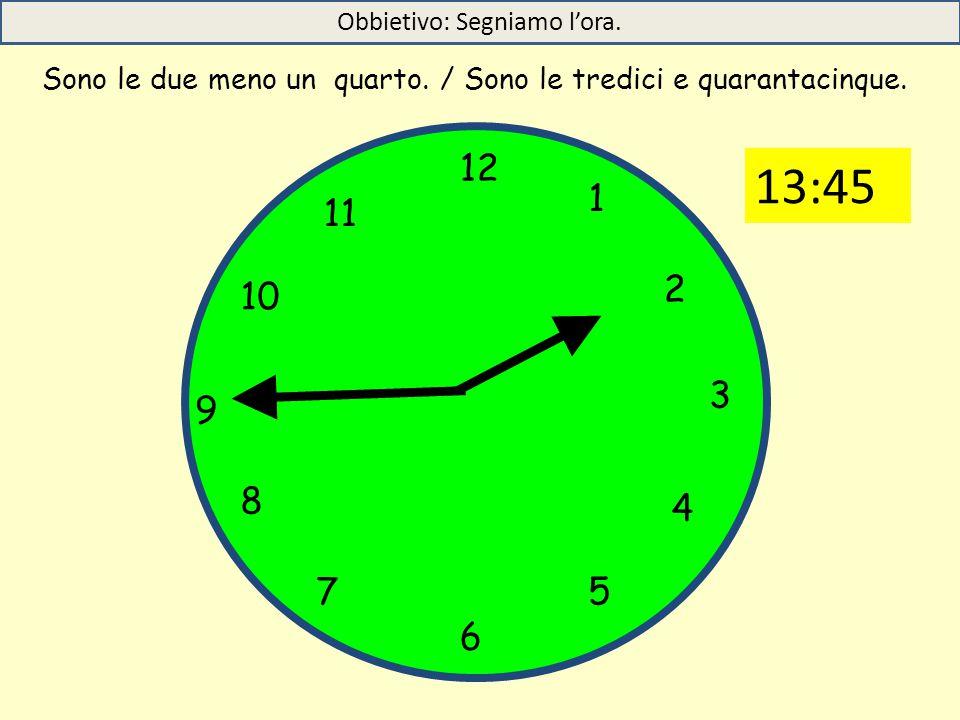 12 1 5 4 9 3 6 10 11 2 7 8 Sono le due meno un quarto. / Sono le tredici e quarantacinque. Obbietivo: Segniamo l'ora. 13:45