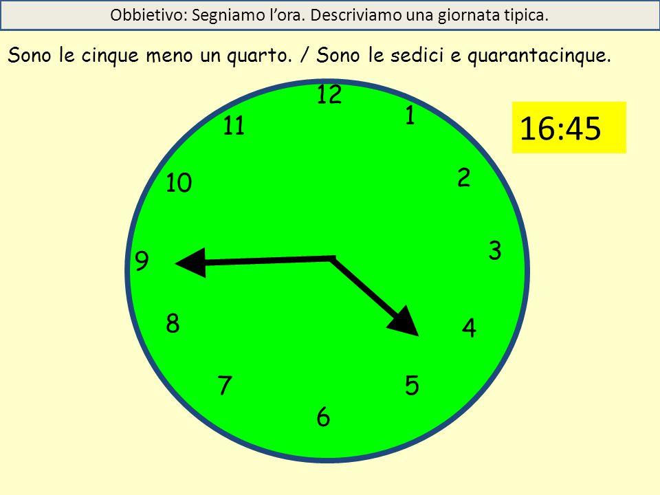 12 1 5 4 9 3 6 10 11 2 7 8 Sono le cinque meno un quarto. / Sono le sedici e quarantacinque. Obbietivo: Segniamo l'ora. Descriviamo una giornata tipic