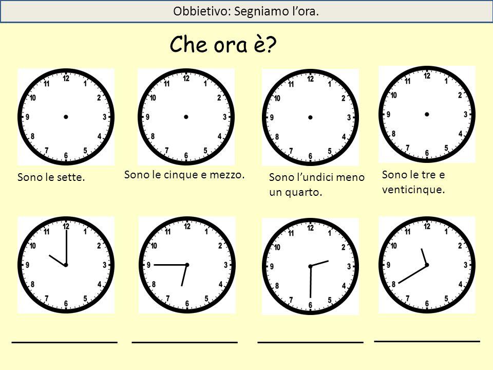 Sono le sette. Sono le cinque e mezzo. Sono l'undici meno un quarto. Sono le tre e venticinque. Che ora è? Obbietivo: Segniamo l'ora.
