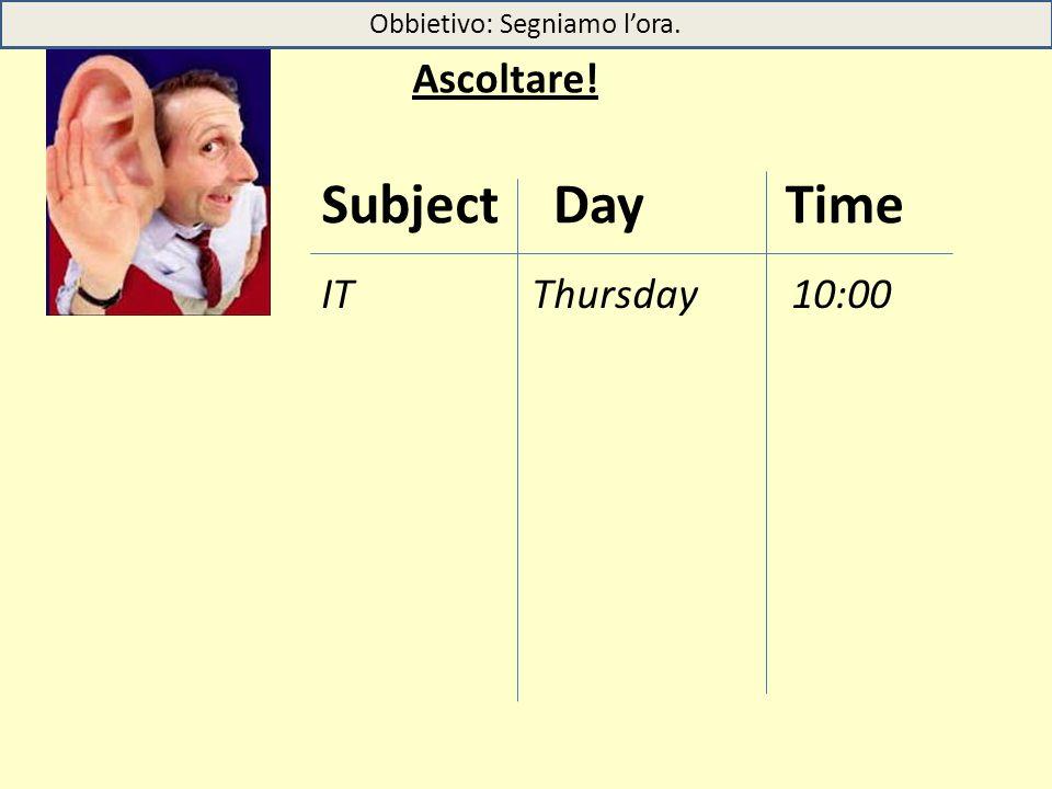 Ascoltare! TimeSubjectDay ITThursday 10:00 Obbietivo: Segniamo l'ora.