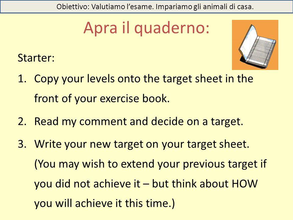 Apra il quaderno: Obiettivo: Valutiamo l'esame. Impariamo gli animali di casa. Starter: 1.Copy your levels onto the target sheet in the front of your