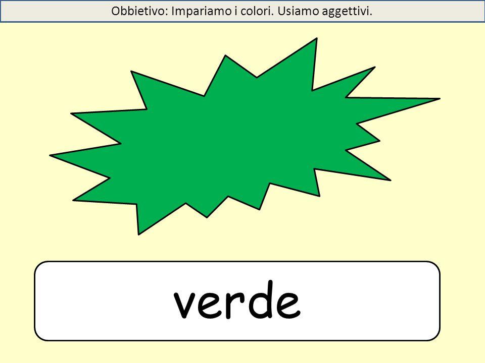 verde Obbietivo: Impariamo i colori. Usiamo aggettivi.
