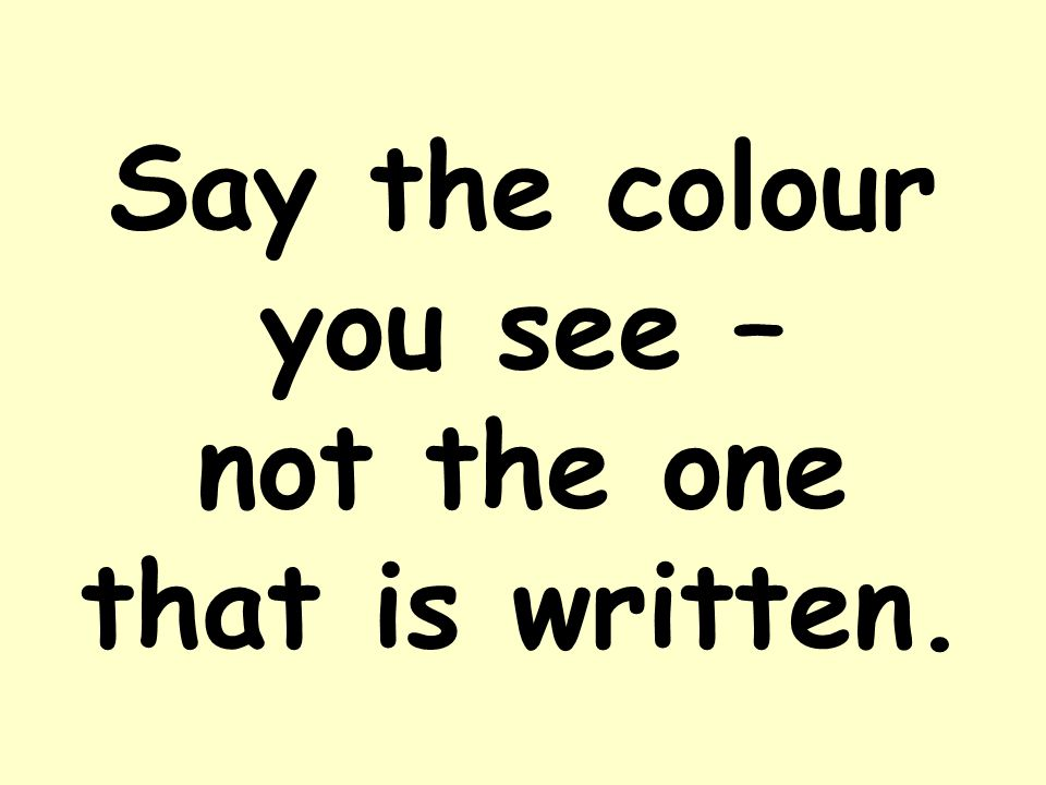 Say the colour you see – not the one that is written.