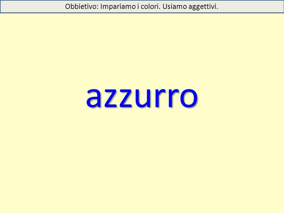 azzurro Obbietivo: Impariamo i colori. Usiamo aggettivi.