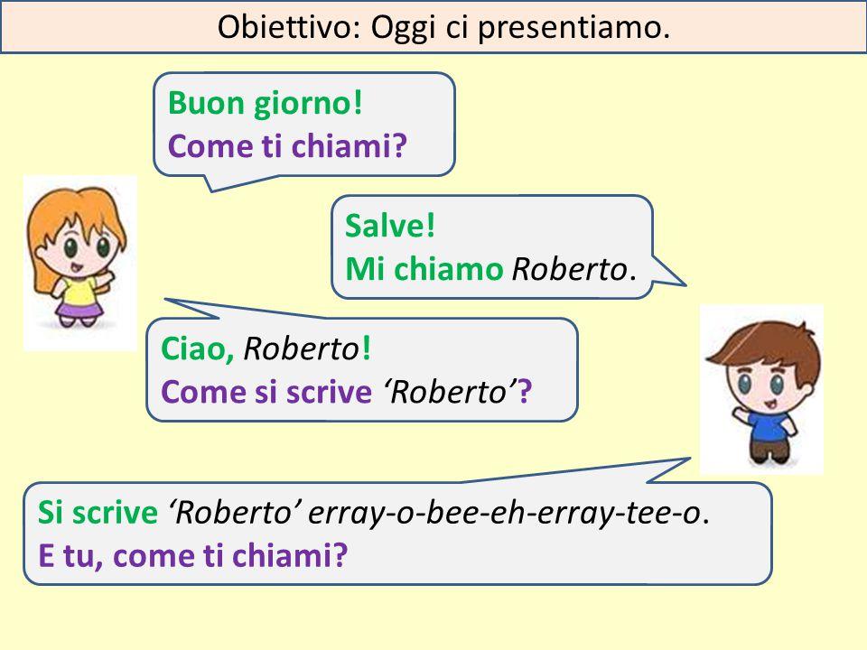 AB Buon giorno! Come ti chiami? Salve! Mi chiamo Roberto. Ciao, Roberto! Come si scrive 'Roberto'? Si scrive 'Roberto' erray-o-bee-eh-erray-tee-o. E t