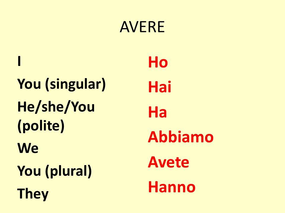 AVERE I You (singular) He/she/You (polite) We You (plural) They Ho Hai Ha Abbiamo Avete Hanno